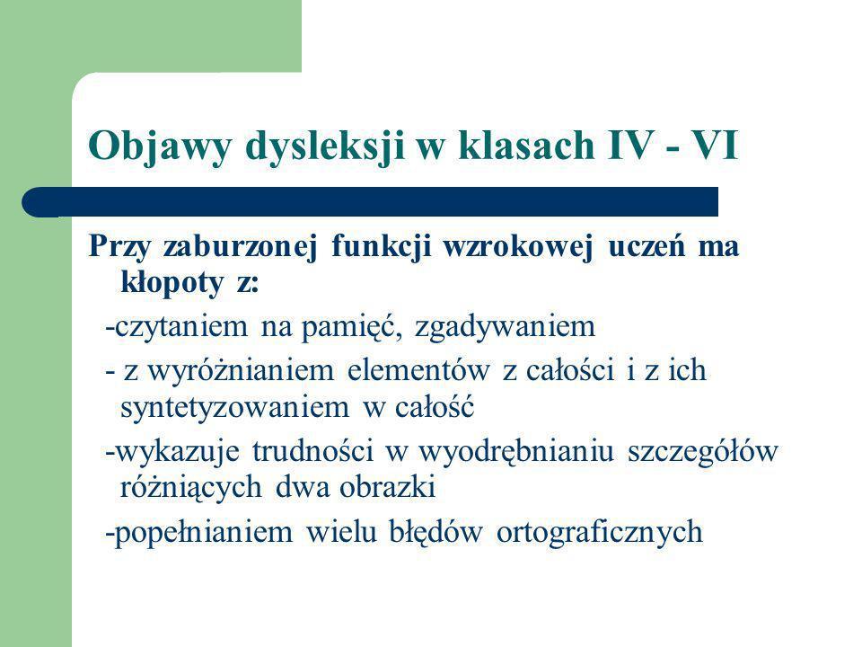 Objawy dysleksji w klasach IV - VI Przy zaburzonej funkcji wzrokowej uczeń ma kłopoty z: -czytaniem na pamięć, zgadywaniem - z wyróżnianiem elementów
