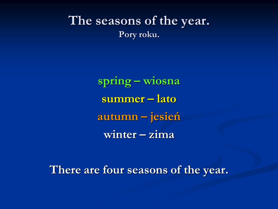 The seasons of the year. Pory roku. spring – wiosna summer – lato autumn – jesień winter – zima There are four seasons of the year.