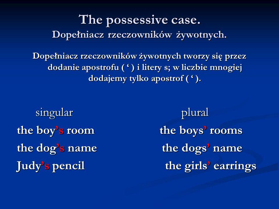 The possessive case. Dopełniacz rzeczowników żywotnych. Dopełniacz rzeczowników żywotnych tworzy się przez dodanie apostrofu ( ) i litery s; w liczbie