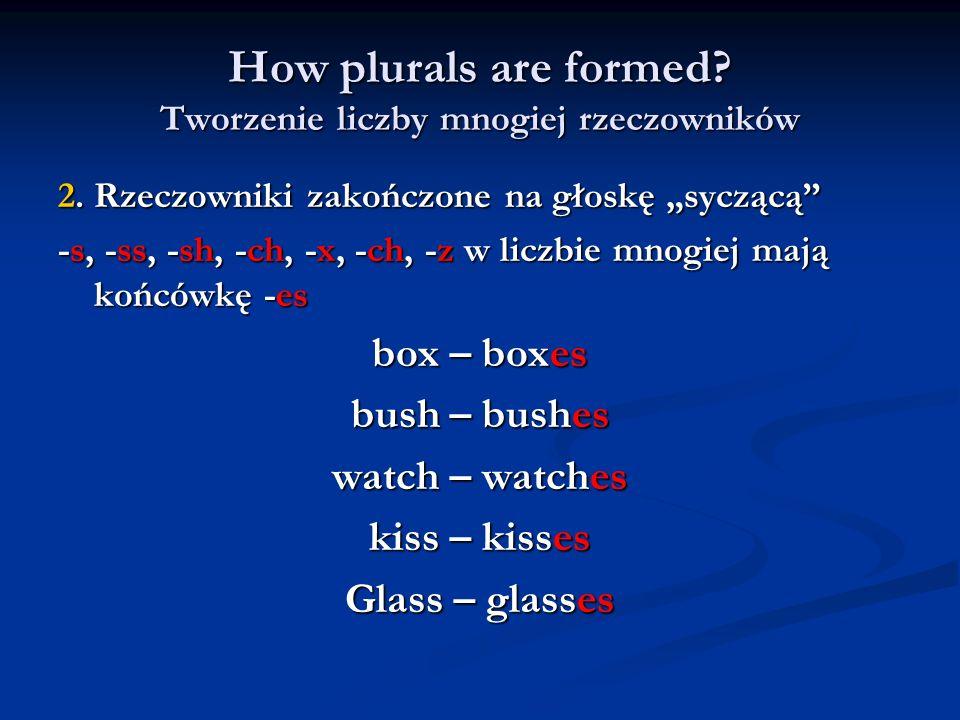 How plurals are formed? Tworzenie liczby mnogiej rzeczowników 2. Rzeczowniki zakończone na głoskę syczącą -s, -ss, -sh, -ch, -x, -ch, -z w liczbie mno