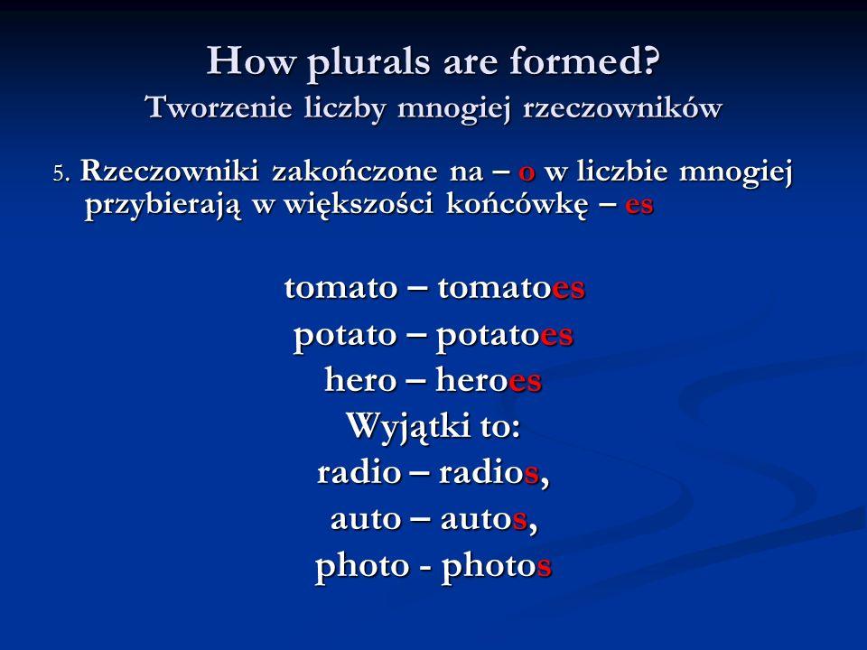 How plurals are formed? Tworzenie liczby mnogiej rzeczowników 5. Rzeczowniki zakończone na – o w liczbie mnogiej przybierają w większości końcówkę – e