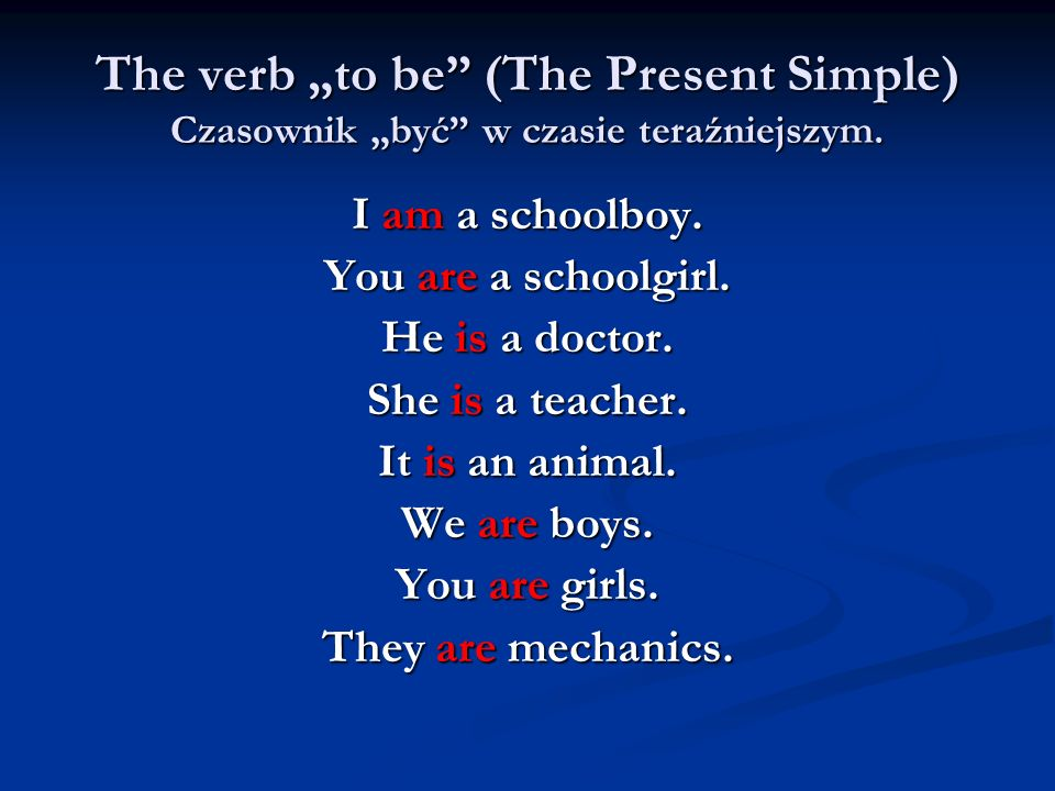 The verb to be (The Present Simple) Czasownik być w czasie teraźniejszym. I am a schoolboy. You are a schoolgirl. He is a doctor. She is a teacher. It