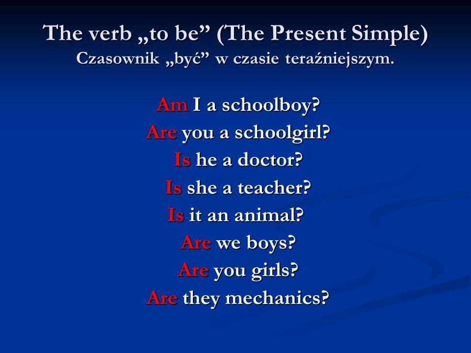 The verb to be (The Present Simple) Czasownik być w czasie teraźniejszym. Am I a schoolboy? Am I a schoolboy? Are you a schoolgirl? Are you a schoolgi