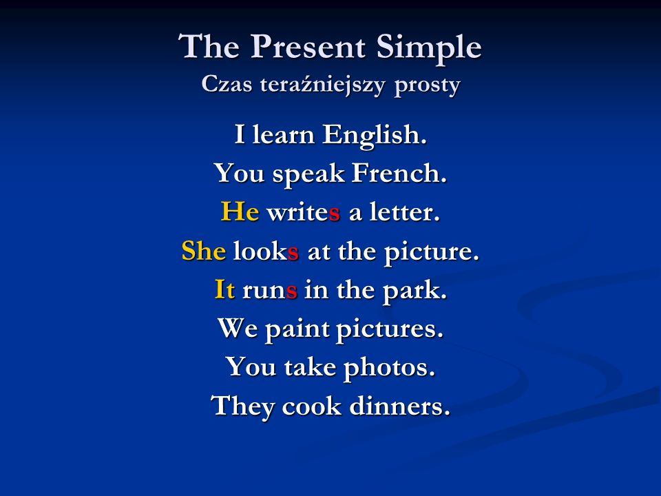 The Present Simple Czas teraźniejszy prosty I learn English. You speak French. He writes a letter. She looks at the picture. It runs in the park. We p
