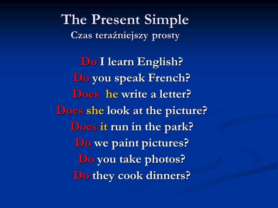 The Present Simple Czas teraźniejszy prosty Do I learn English? Do you speak French? Does he write a letter? Does she look at the picture? Does it run