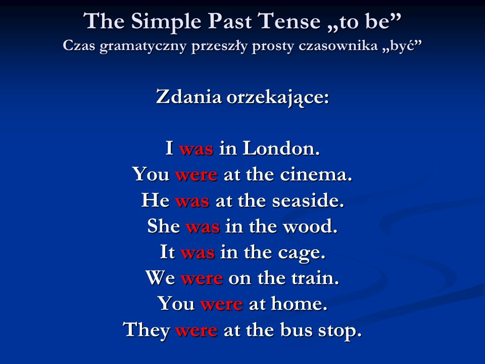 The Simple Past Tense to be Czas gramatyczny przeszły prosty czasownika być Zdania orzekające: I was in London. You were at the cinema. He was at the