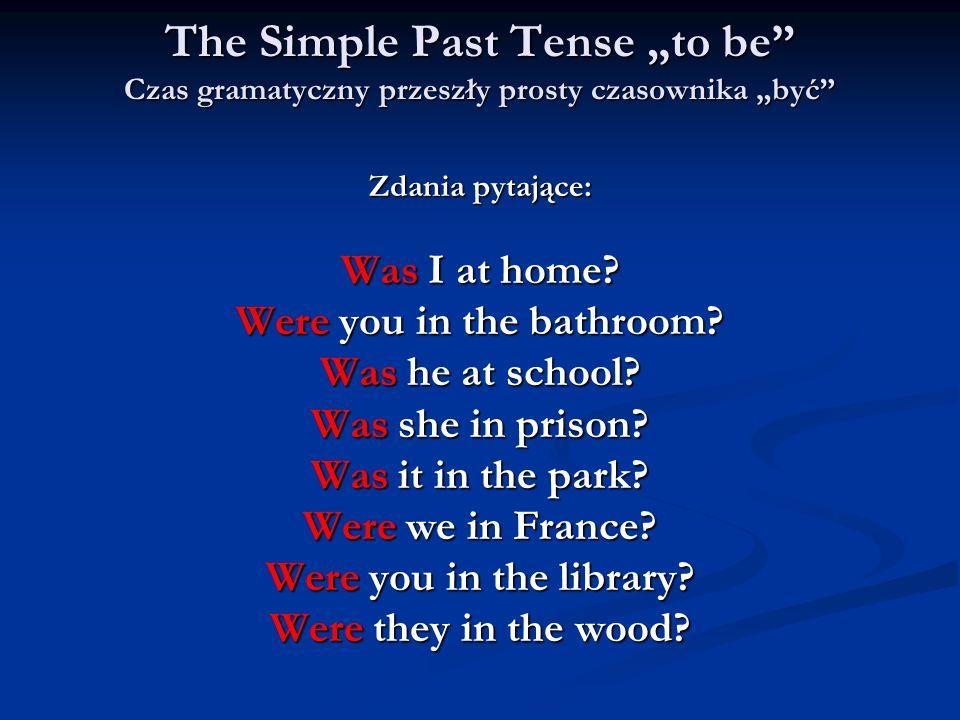The Simple Past Tense to be Czas gramatyczny przeszły prosty czasownika być Zdania pytające: Was I at home? Were you in the bathroom? Was he at school