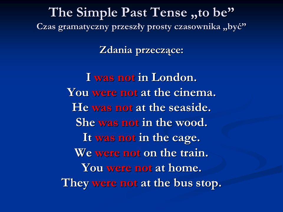 The Simple Past Tense to be Czas gramatyczny przeszły prosty czasownika być Zdania przeczące: I was not in London. You were not at the cinema. He was