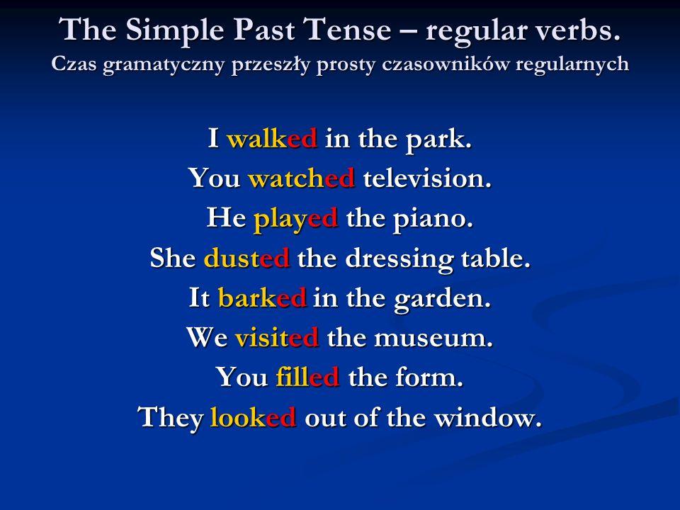 The Simple Past Tense – regular verbs. Czas gramatyczny przeszły prosty czasowników regularnych I walked in the park. You watched television. He playe