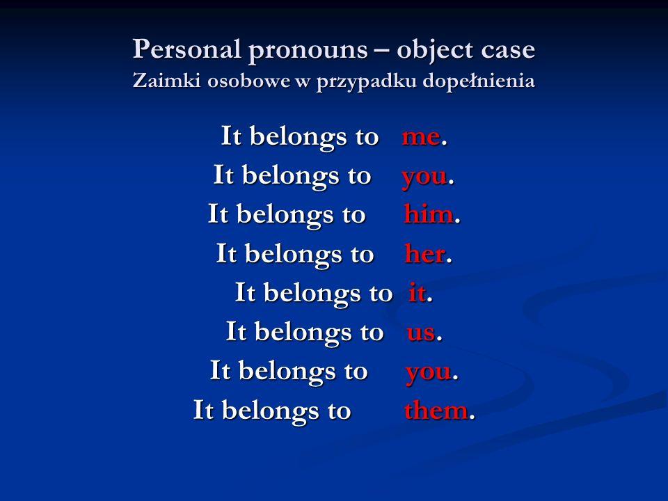 Personal pronouns – object case Zaimki osobowe w przypadku dopełnienia It belongs to me. It belongs to you. It belongs to him. It belongs to her. It b