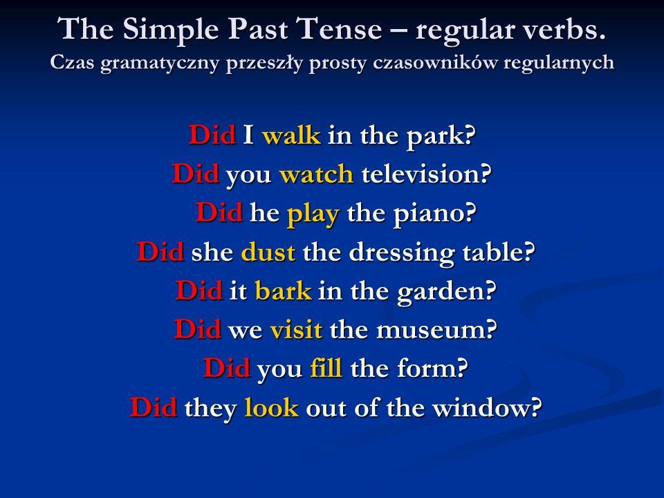 The Simple Past Tense – regular verbs. Czas gramatyczny przeszły prosty czasowników regularnych Did I walk in the park? Did you watch television? Did
