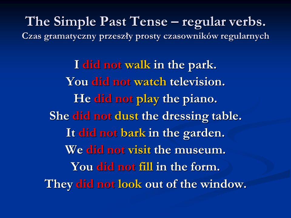 The Simple Past Tense – regular verbs. Czas gramatyczny przeszły prosty czasowników regularnych I did not walk in the park. You did not watch televisi