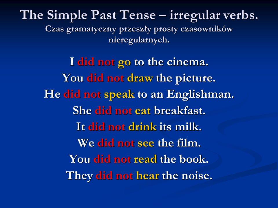 The Simple Past Tense – irregular verbs. Czas gramatyczny przeszły prosty czasowników nieregularnych. I did not go to the cinema. You did not draw the