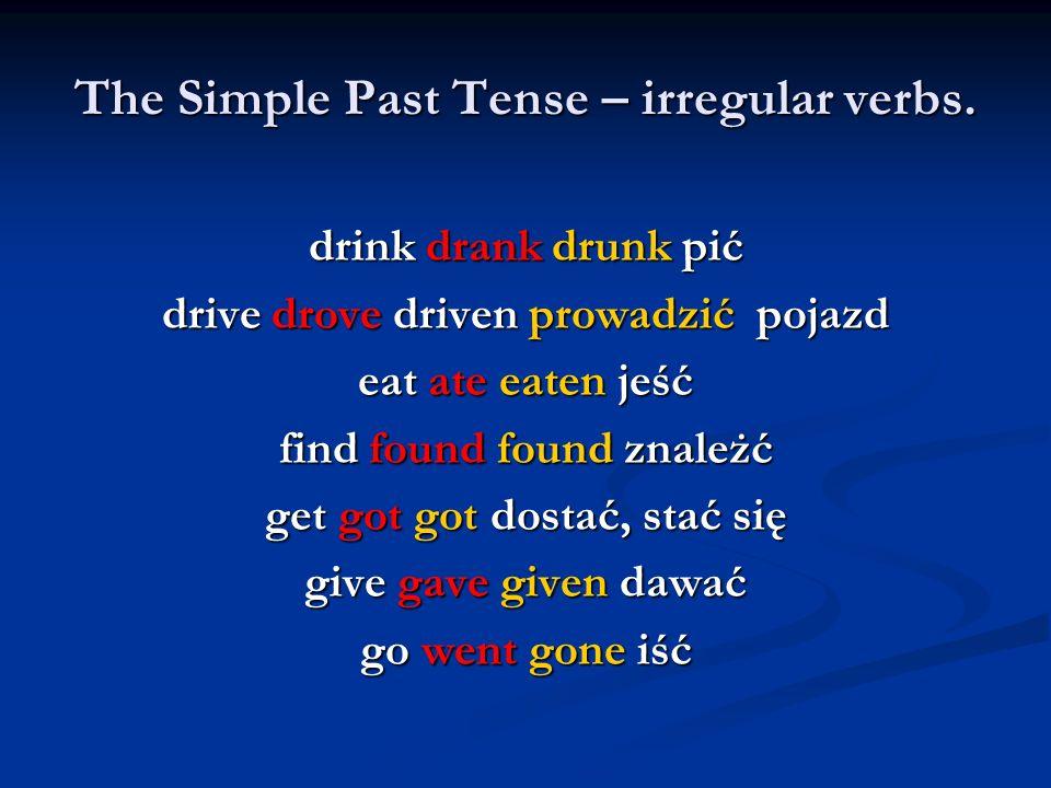 The Simple Past Tense – irregular verbs. drink drank drunk pić drive drove driven prowadzić pojazd eat ate eaten jeść find found found znależć get got