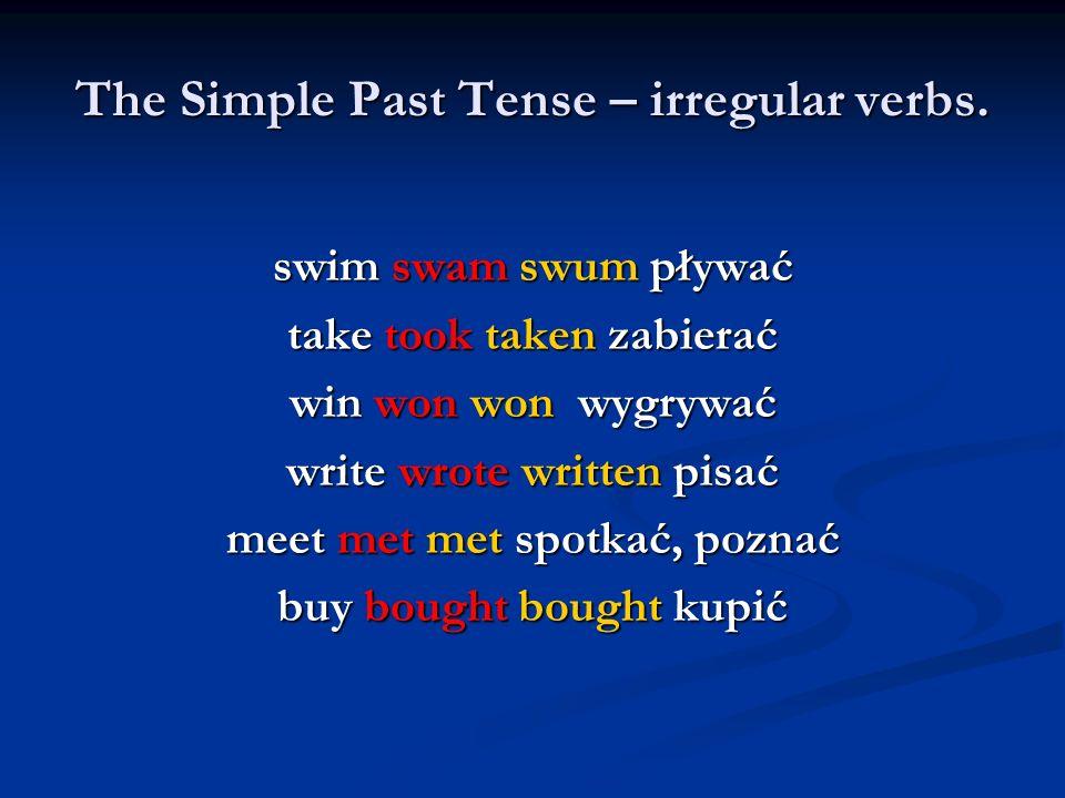 The Simple Past Tense – irregular verbs. swim swam swum pływać take took taken zabierać win won won wygrywać write wrote written pisać meet met met sp