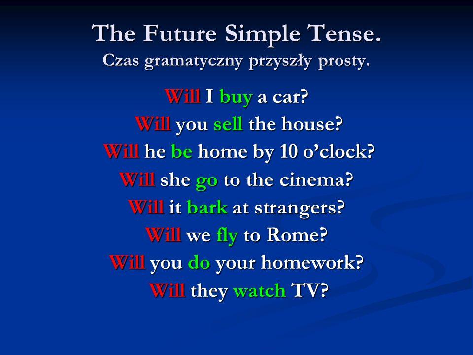 The Future Simple Tense. Czas gramatyczny przyszły prosty. Will I buy a car? Will you sell the house? Will you sell the house? Will he be home by 10 o