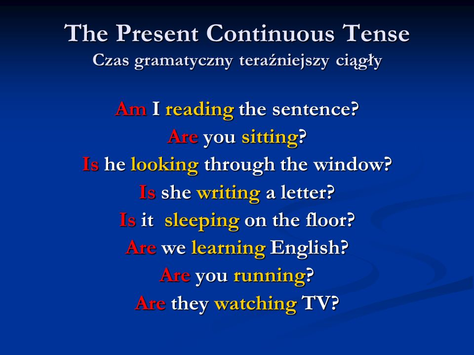 The Present Continuous Tense Czas gramatyczny teraźniejszy ciągły Am I reading the sentence? Are you sitting? Is he looking through the window? Is she