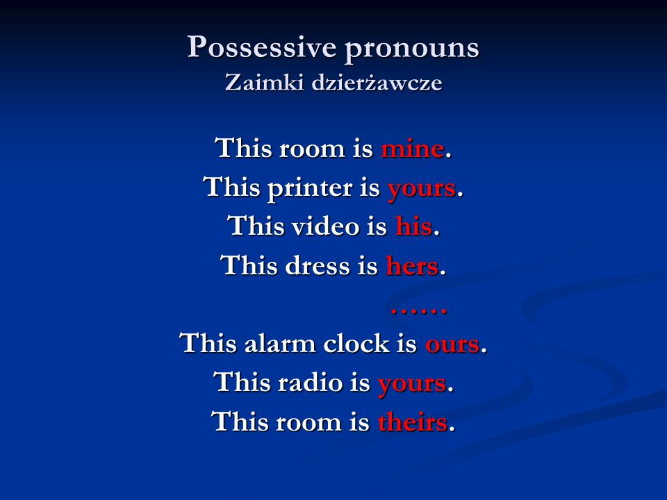 Possessive pronouns Zaimki dzierżawcze This room is mine. This printer is yours. This video is his. This dress is hers. …… …… This alarm clock is ours