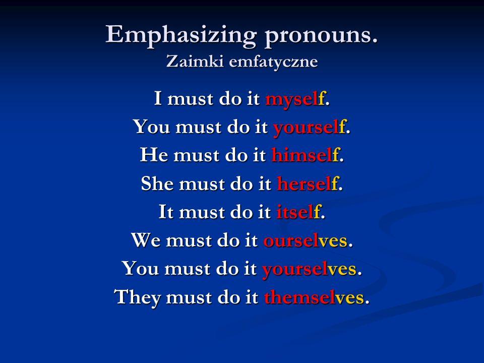 Emphasizing pronouns. Zaimki emfatyczne I must do it myself. You must do it yourself. He must do it himself. She must do it herself. It must do it its