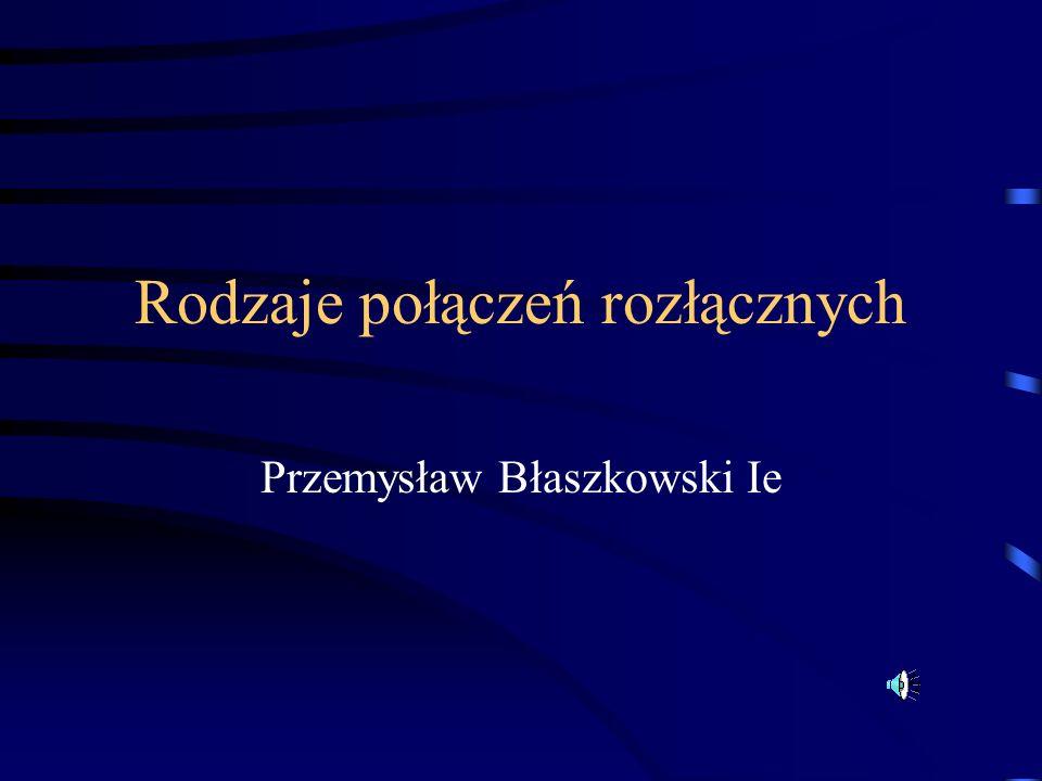 Rodzaje połączeń rozłącznych Przemysław Błaszkowski Ie