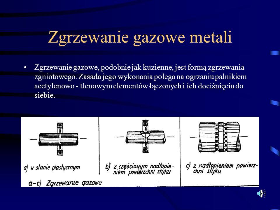 Zgrzewanie gazowe metali Zgrzewanie gazowe, podobnie jak kuzienne, jest formą zgrzewania zgniotowego. Zasada jego wykonania polega na ogrzaniu palniki