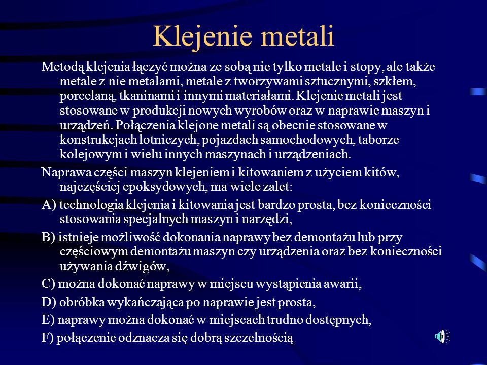 Klejenie metali Metodą klejenia łączyć można ze sobą nie tylko metale i stopy, ale także metale z nie metalami, metale z tworzywami sztucznymi, szkłem