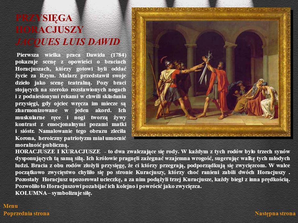 Menu Poprzednia stronaNastępna strona PRZYSIĘGA HORACJUSZY JACQUES LUIS DAWID Pierwsza wielka praca Dawida (1784) pokazuje scenę z opowieści o braciac