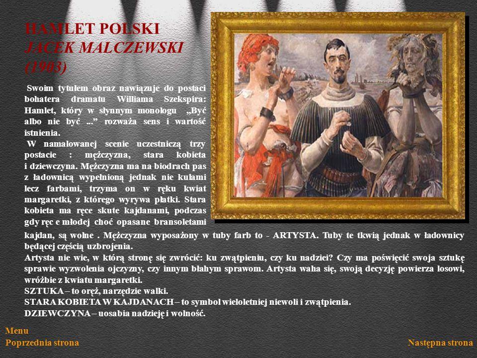 Menu Poprzednia stronaNastępna strona HAMLET POLSKI JACEK MALCZEWSKI (1903) Swoim tytułem obraz nawiązuje do postaci bohatera dramatu Williama Szekspi
