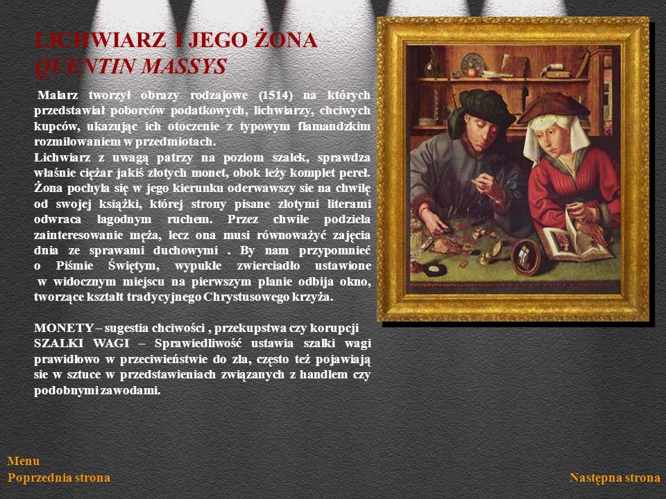Menu Poprzednia stronaNastępna strona LICHWIARZ I JEGO ŻONA QUENTIN MASSYS Malarz tworzył obrazy rodzajowe (1514) na których przedstawiał poborców pod