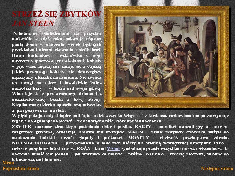 Menu Poprzednia stronaNastępna strona STRZEŻ SIĘ ZBYTKÓW JAN STEEN Naładowane odniesieniami do przysłów malowidło z 1663 roku pokazuje uśpioną panią d