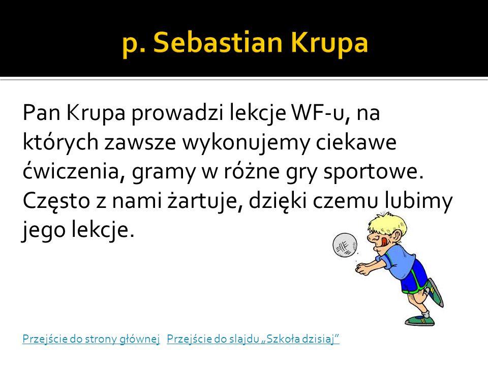 Pan Krupa prowadzi lekcje WF-u, na których zawsze wykonujemy ciekawe ćwiczenia, gramy w różne gry sportowe. Często z nami żartuje, dzięki czemu lubimy