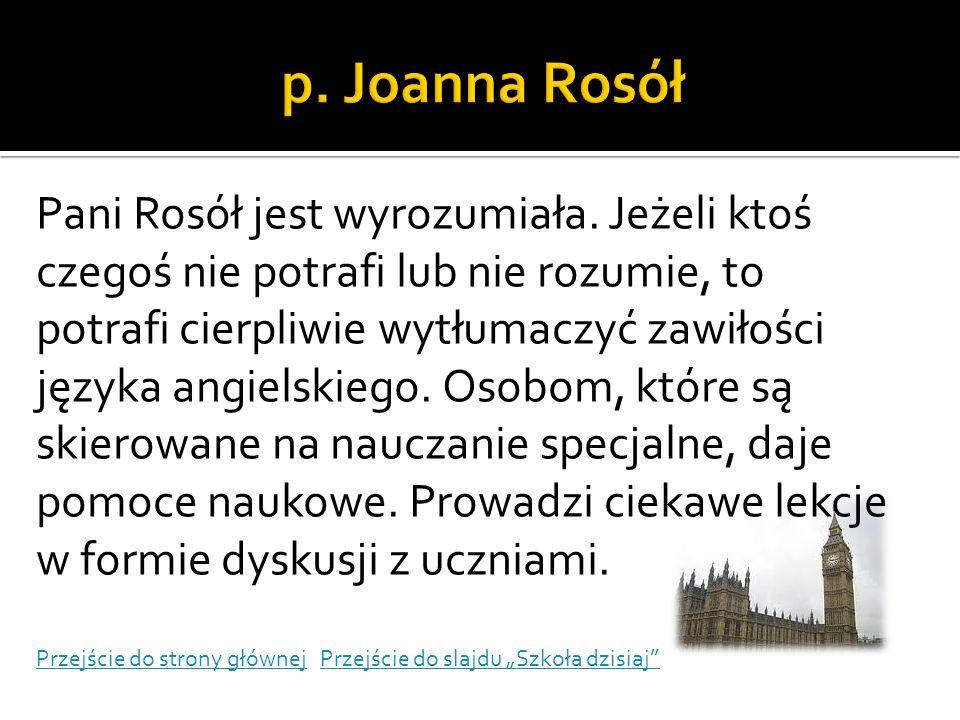 Pani Rosół jest wyrozumiała. Jeżeli ktoś czegoś nie potrafi lub nie rozumie, to potrafi cierpliwie wytłumaczyć zawiłości języka angielskiego. Osobom,