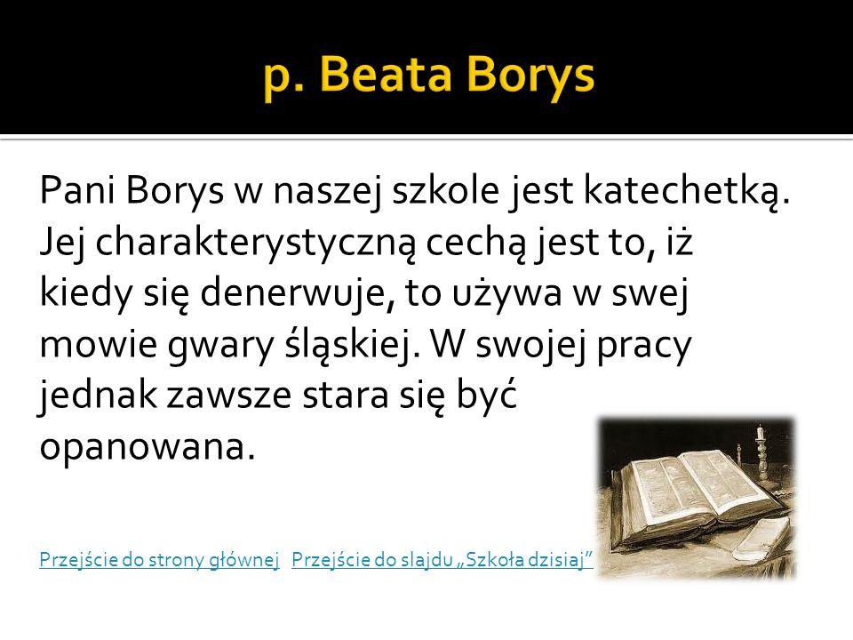 Pani Borys w naszej szkole jest katechetką. Jej charakterystyczną cechą jest to, iż kiedy się denerwuje, to używa w swej mowie gwary śląskiej. W swoje