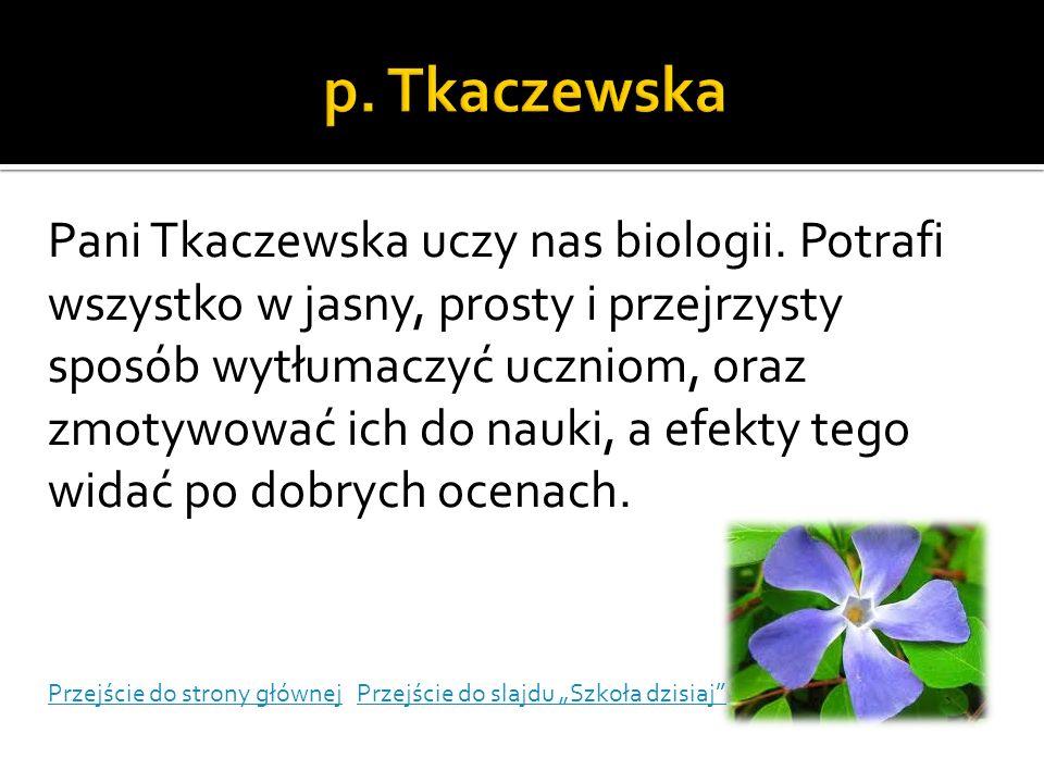 Pani Tkaczewska uczy nas biologii. Potrafi wszystko w jasny, prosty i przejrzysty sposób wytłumaczyć uczniom, oraz zmotywować ich do nauki, a efekty t