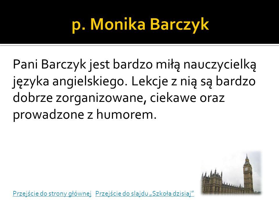 Pani Barczyk jest bardzo miłą nauczycielką języka angielskiego. Lekcje z nią są bardzo dobrze zorganizowane, ciekawe oraz prowadzone z humorem. Przejś