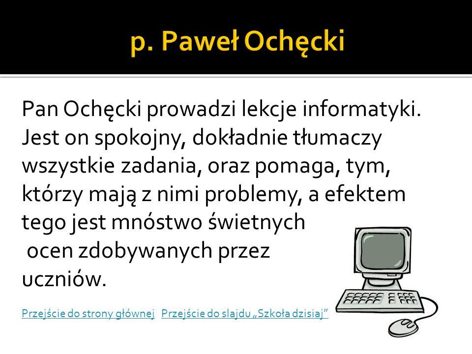 Pan Ochęcki prowadzi lekcje informatyki. Jest on spokojny, dokładnie tłumaczy wszystkie zadania, oraz pomaga, tym, którzy mają z nimi problemy, a efek