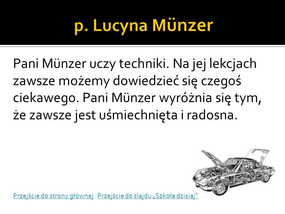 Pani Münzer uczy techniki. Na jej lekcjach zawsze możemy dowiedzieć się czegoś ciekawego. Pani Münzer wyróżnia się tym, że zawsze jest uśmiechnięta i