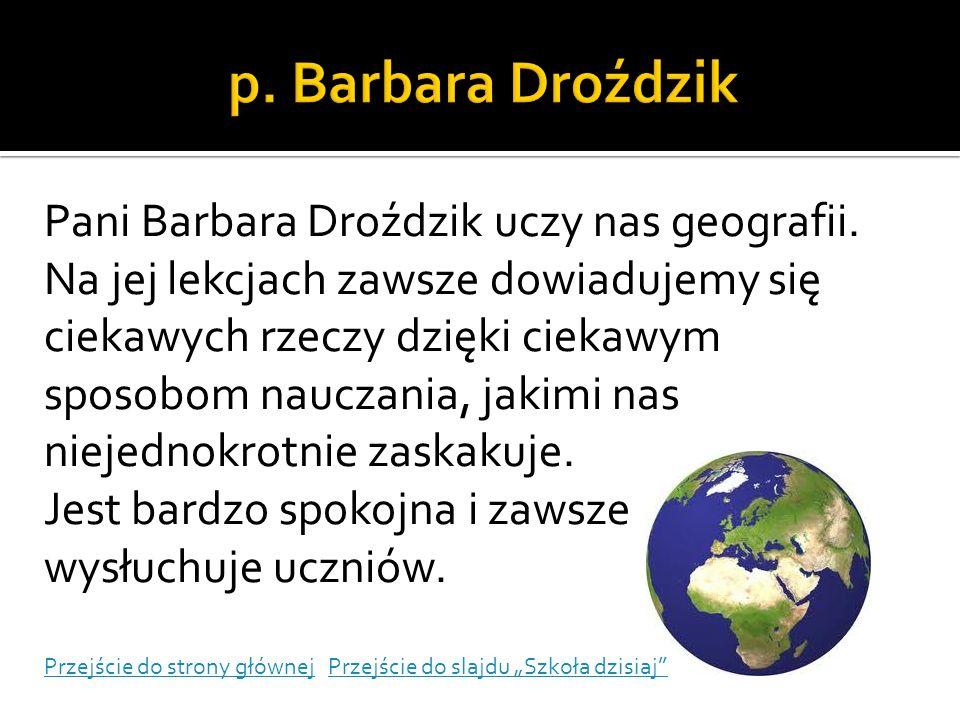 Pani Barbara Droździk uczy nas geografii. Na jej lekcjach zawsze dowiadujemy się ciekawych rzeczy dzięki ciekawym sposobom nauczania, jakimi nas nieje