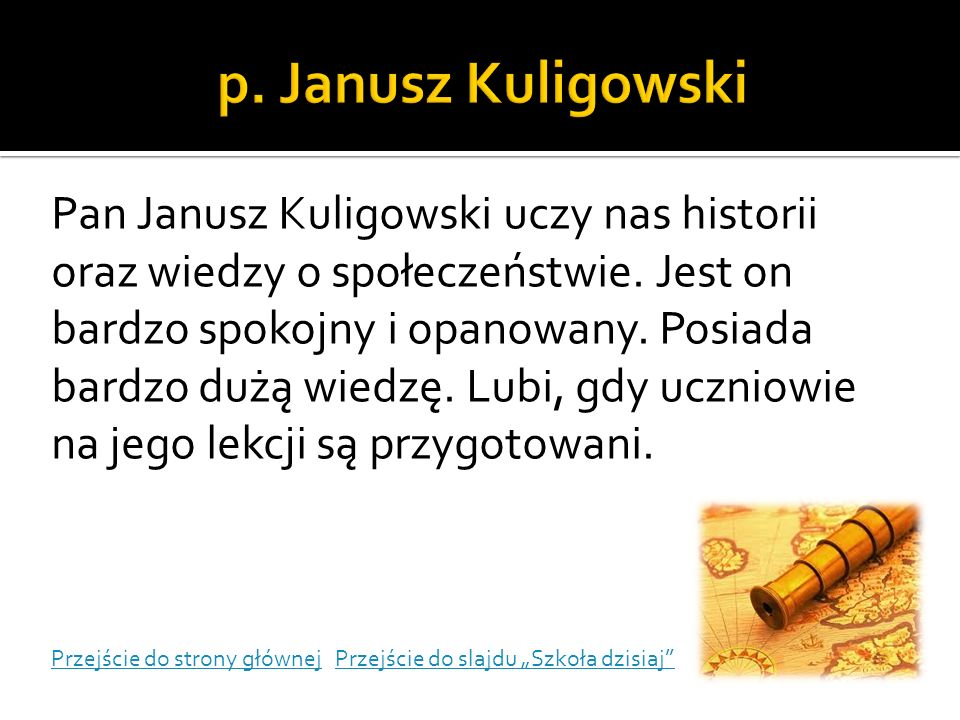 Pan Janusz Kuligowski uczy nas historii oraz wiedzy o społeczeństwie. Jest on bardzo spokojny i opanowany. Posiada bardzo dużą wiedzę. Lubi, gdy uczni