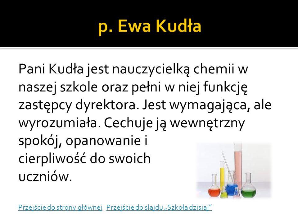 Pani Kudła jest nauczycielką chemii w naszej szkole oraz pełni w niej funkcję zastępcy dyrektora. Jest wymagająca, ale wyrozumiała. Cechuje ją wewnętr