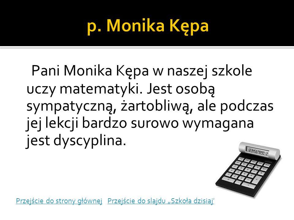 Pani Monika Kępa w naszej szkole uczy matematyki. Jest osobą sympatyczną, żartobliwą, ale podczas jej lekcji bardzo surowo wymagana jest dyscyplina. P