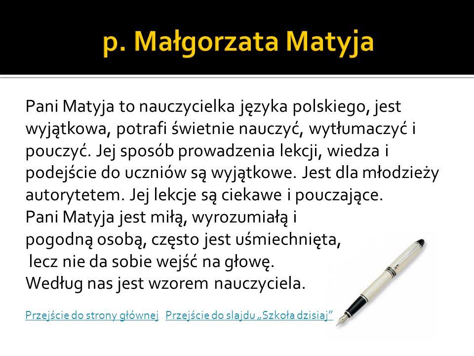 Pani Matyja to nauczycielka języka polskiego, jest wyjątkowa, potrafi świetnie nauczyć, wytłumaczyć i pouczyć. Jej sposób prowadzenia lekcji, wiedza i