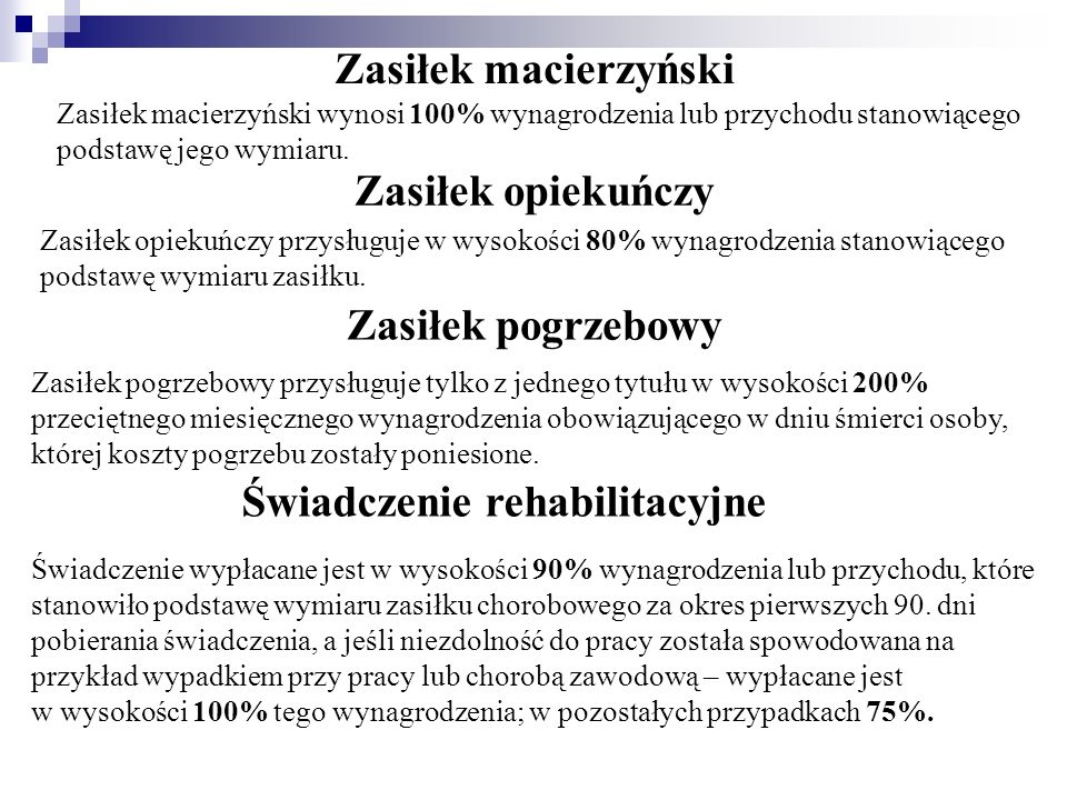 Zasiłek macierzyński Zasiłek macierzyński wynosi 100% wynagrodzenia lub przychodu stanowiącego podstawę jego wymiaru. Zasiłek opiekuńczy Zasiłek opiek