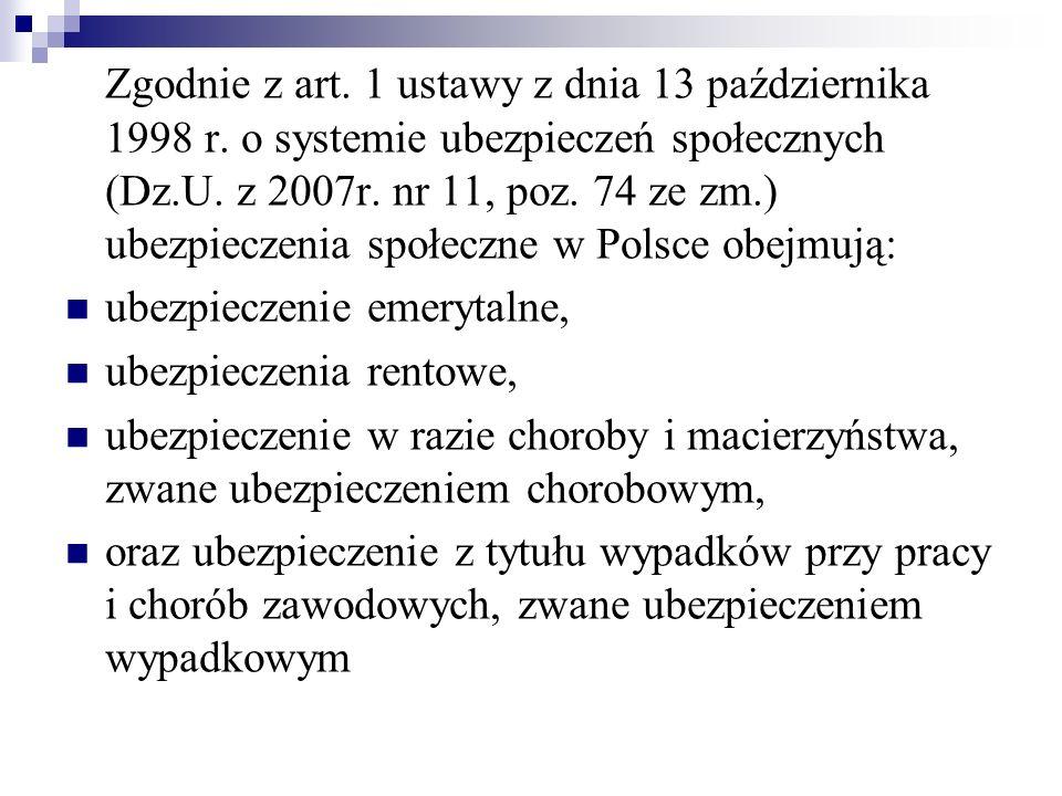 Zgodnie z art. 1 ustawy z dnia 13 października 1998 r. o systemie ubezpieczeń społecznych (Dz.U. z 2007r. nr 11, poz. 74 ze zm.) ubezpieczenia społecz