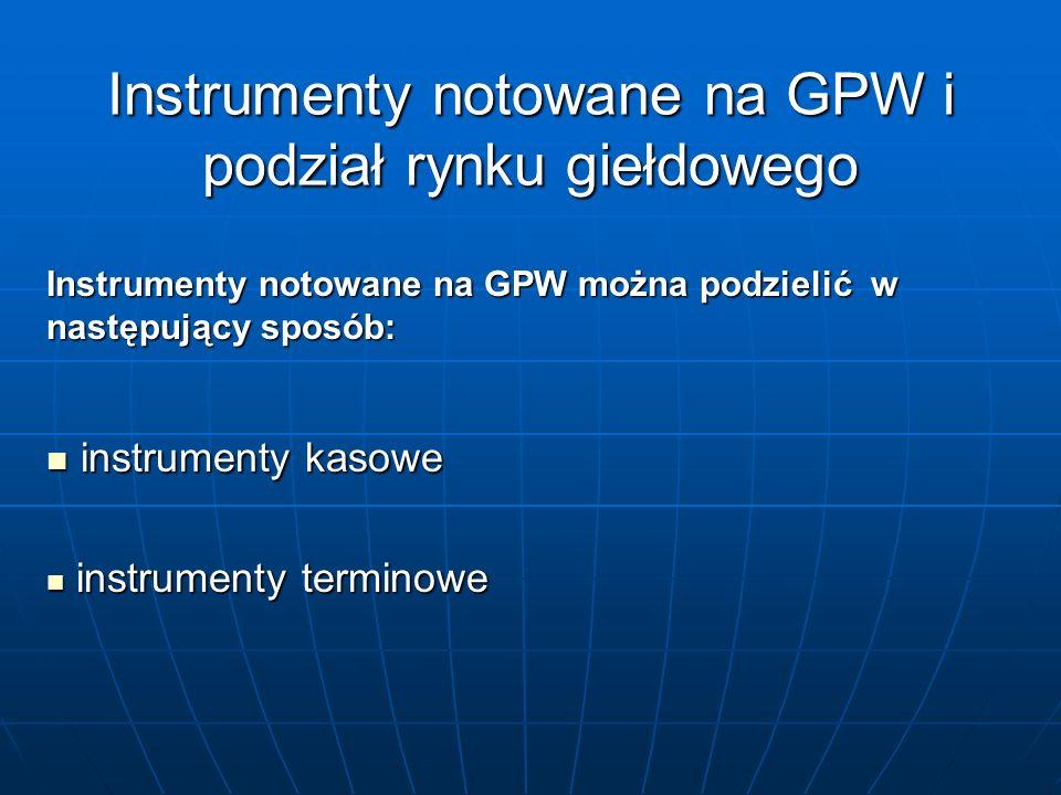 Instrumenty notowane na GPW i podział rynku giełdowego Instrumenty notowane na GPW można podzielić w następujący sposób: instrumenty kasowe instrument