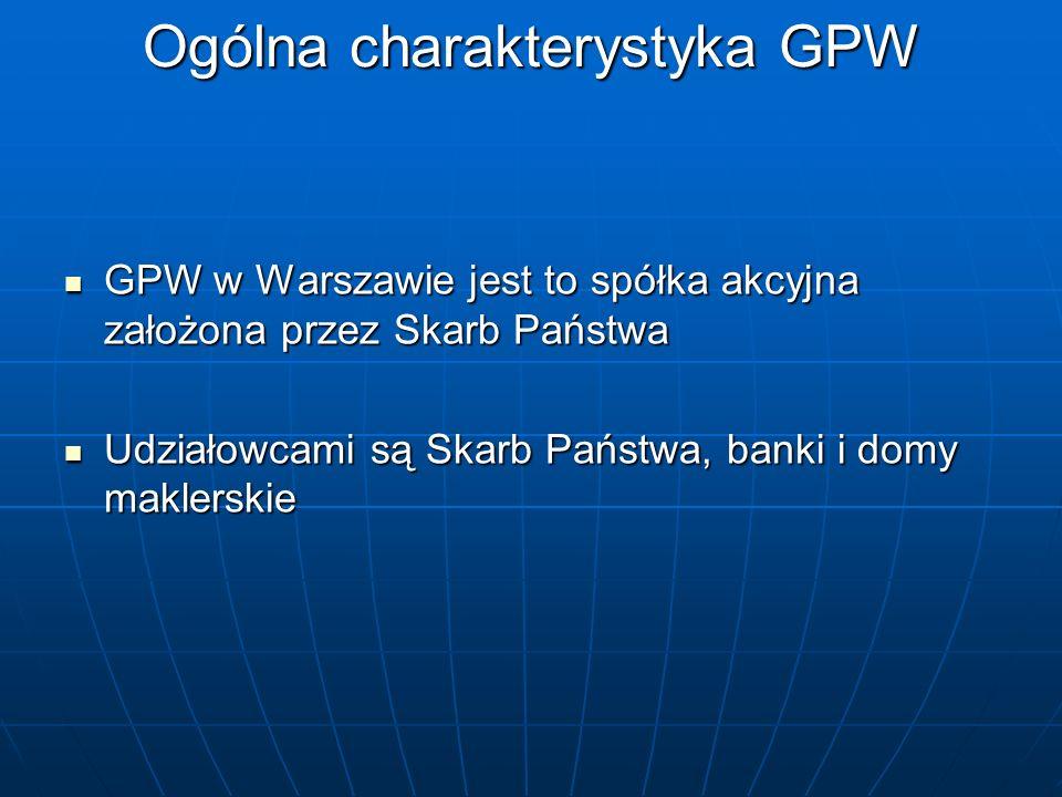 Ogólna charakterystyka GPW GPW w Warszawie jest to spółka akcyjna założona przez Skarb Państwa GPW w Warszawie jest to spółka akcyjna założona przez S