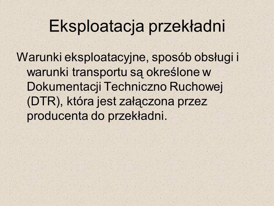 Eksploatacja przekładni Warunki eksploatacyjne, sposób obsługi i warunki transportu są określone w Dokumentacji Techniczno Ruchowej (DTR), która jest