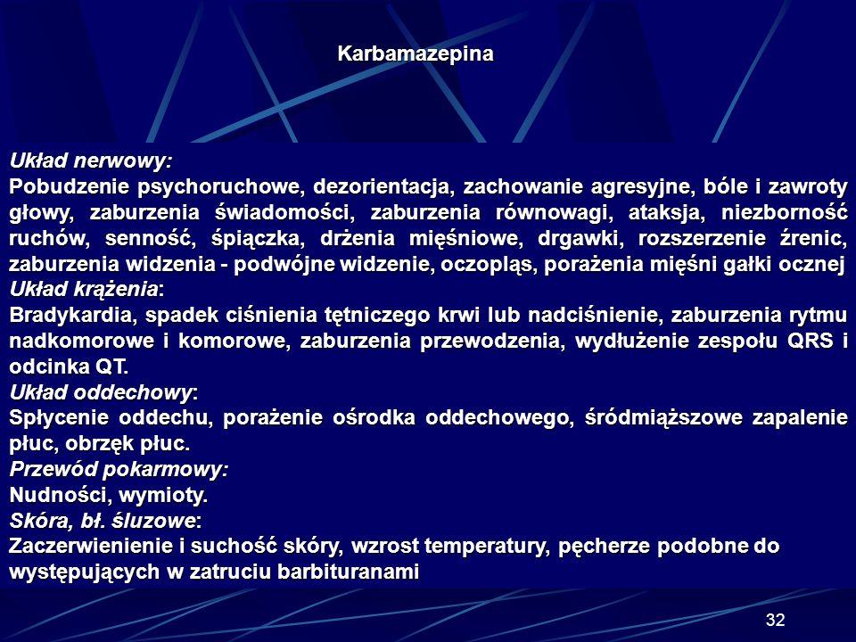31 Karbamazepina Klasyfikacja zatrucia CBZ w zależności od dawki toksycznej: 1/ łagodne zatrucie po dawce 2 - 10g CBZ: senność, pobudzenie, tachykardi