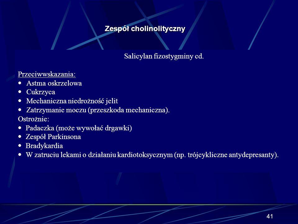 40 Zespół cholinolityczny Salicylan fizostygminy: · Amina czwartorzędowa (znosi objawy obwodowe, przechodzi przez barierę krew-mózg znosząc objawy ośr