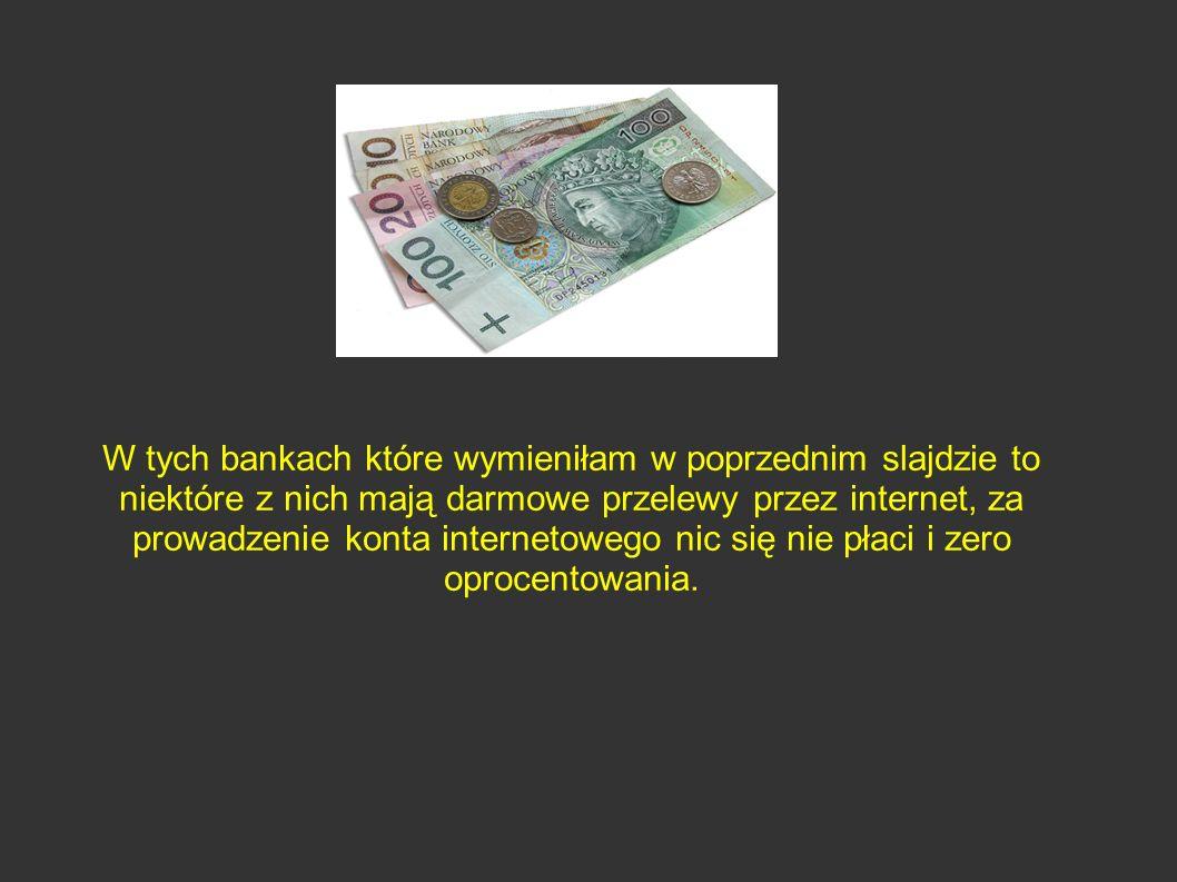 W tych bankach które wymieniłam w poprzednim slajdzie to niektóre z nich mają darmowe przelewy przez internet, za prowadzenie konta internetowego nic się nie płaci i zero oprocentowania.